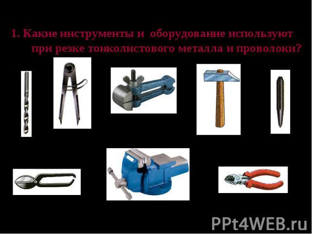 Проверь свои знания 1. Какие инструменты и оборудование используют при резке тонколистового металла и проволоки?