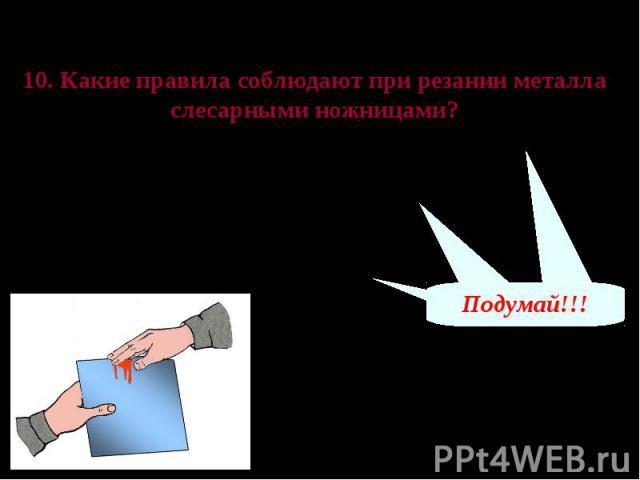 Проверь свои знания 10. Какие правила соблюдают при резании металла слесарными ножницами?А – заготовки следует закреплять прочно, но плавным вращением рукоятки винта тисков Б – нельзя касаться голыми руками отрезанных кромок заготовки В – нельзя нап…