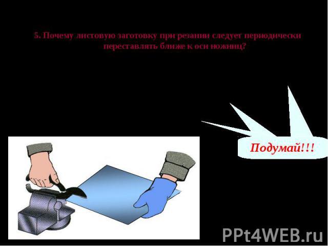 Проверь свои знания 5. Почему листовую заготовку при резании следует периодически переставлять ближе к оси ножниц? А – потому что при резании листового металла линия реза уходит от разметочной ближе к середине заготовки Б – потому что можно сломать …