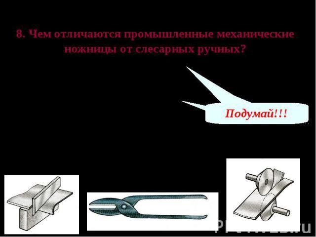 Проверь свои знания 8. Чем отличаются промышленные механические ножницы от слесарных ручных? А – размерами Б – приводом и конструкцией В – весом Механические ножницы гильотинного типа Ручные слесарные ножницы Механические ножницы дискового типа