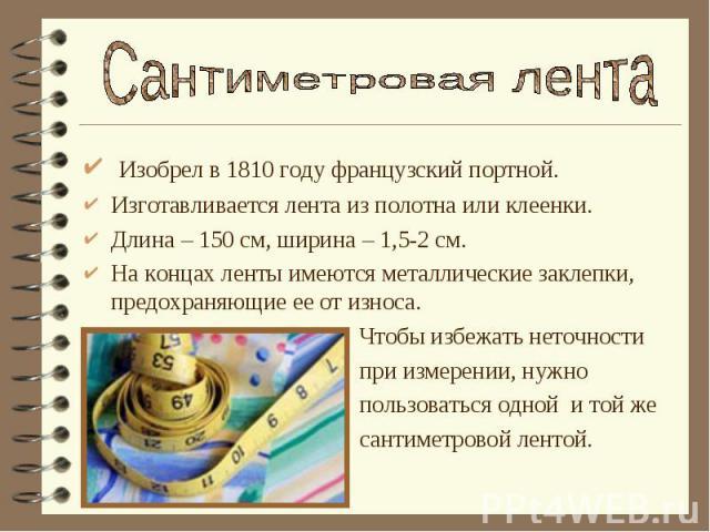 Сантиметровая лента Изобрел в 1810 году французский портной.Изготавливается лента из полотна или клеенки.Длина – 150 см, ширина – 1,5-2 см.На концах ленты имеются металлические заклепки, предохраняющие ее от износа. Чтобы избежать неточности при изм…