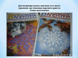 Для желающих вязать крючком есть много журналов, где показаны изделия и даются с