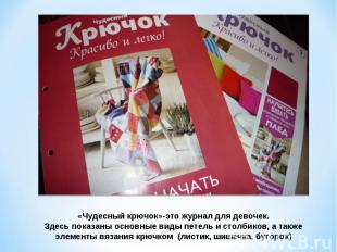 «Чудесный крючок»-это журнал для девочек.Здесь показаны основные виды петель и с
