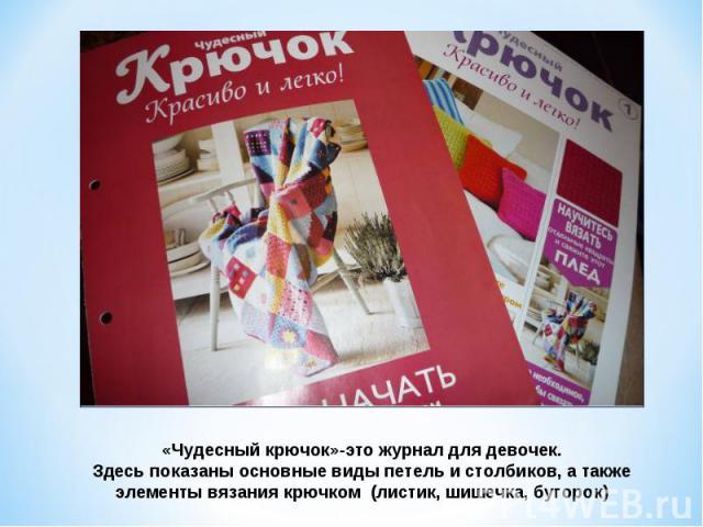 «Чудесный крючок»-это журнал для девочек.Здесь показаны основные виды петель и столбиков, а также элементы вязания крючком (листик, шишечка, бугорок)