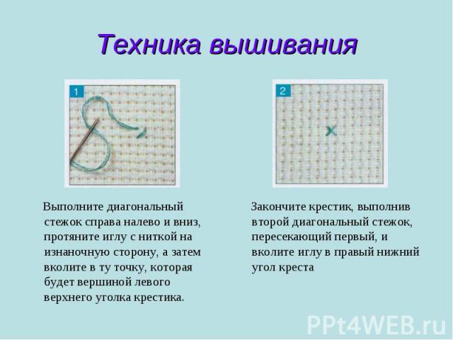 Техника вышивания Выполните диагональный стежок справа налево и вниз, протяните иглу с ниткой на изнаночную сторону, а затем вколите в ту точку, которая будет вершиной левого верхнего уголка крестика. Закончите крестик, выполнив второй диагональный …