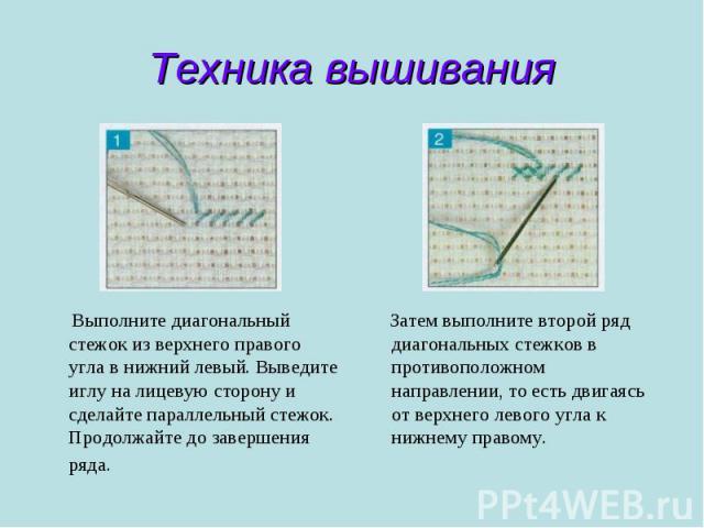 Техника вышивания Выполните диагональный стежок из верхнего правого угла в нижний левый. Выведите иглу на лицевую сторону и сделайте параллельный стежок. Продолжайте до завершения ряда. Затем выполните второй ряд диагональных стежков в противоположн…
