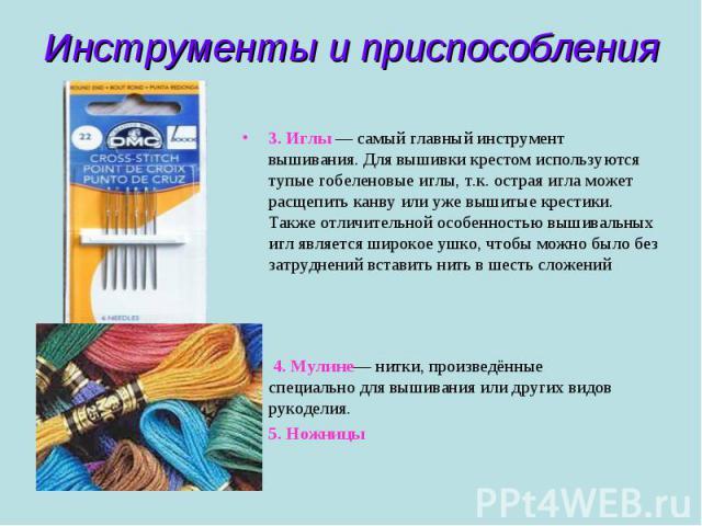 Инструменты и приспособления 3. Иглы — самый главный инструмент вышивания. Для вышивки крестом используются тупые гобеленовые иглы, т.к. острая игла может расщепить канву или уже вышитые крестики. Также отличительной особенностью вышивальных игл явл…