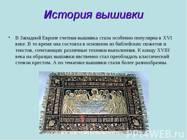 История вышивки В Западной Европе счетная вышивка стала особенно популярна в ХVI веке. В то время она состояла в основном из библейских сюжетов и текстов, сочетающих различные техники выполнения. К концу ХVIII века на образцах вышивки явственно стал…