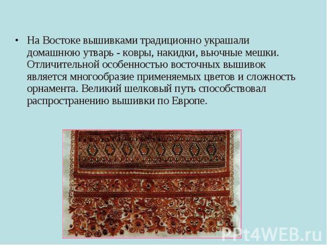 На Востоке вышивками традиционно украшали домашнюю утварь - ковры, накидки, вьючные мешки. Отличительной особенностью восточных вышивок является многообразие применяемых цветов и сложность орнамента. Великий шелковый путь способствовал распространен…