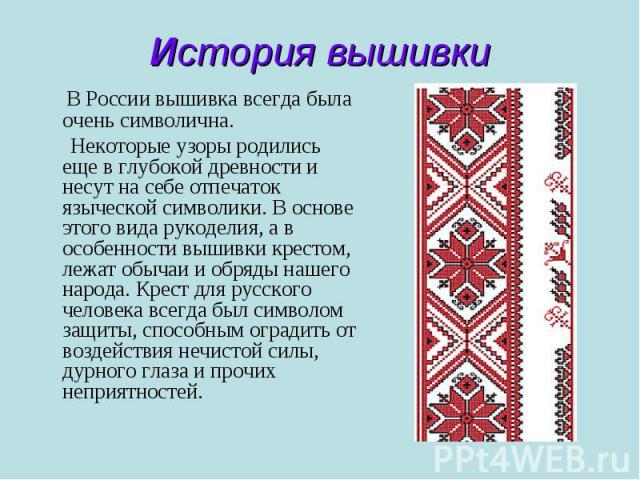 История вышивки В России вышивка всегда была очень символична. Некоторые узоры родились еще в глубокой древности и несут на себе отпечаток языческой символики. В основе этого вида рукоделия, а в особенности вышивки крестом, лежат обычаи и обряды наш…