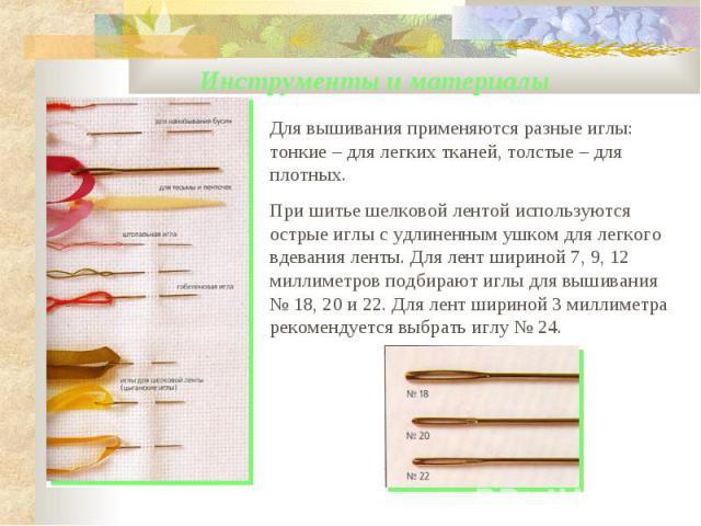 Инструменты и материалы Для вышивания применяются разные иглы: тонкие – для легких тканей, толстые – для плотных.При шитье шелковой лентой используются острые иглы с удлиненным ушком для легкого вдевания ленты. Для лент шириной 7, 9, 12 миллиметров …