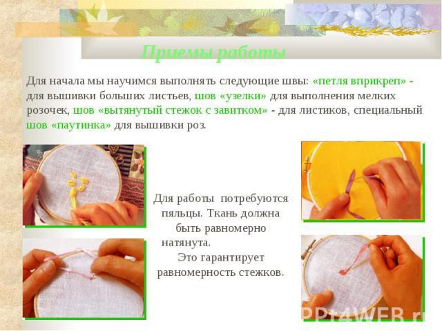 Для начала мы научимся выполнять следующие швы: «петля вприкреп» - для вышивки больших листьев, шов «узелки» для выполнения мелких розочек, шов «вытянутый стежок с завитком» - для листиков, специальный шов «паутинка» для вышивки роз. Для работы потр…