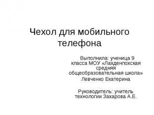 Чехол для мобильного телефона Выполнила: ученица 9 класса МОУ «Лахденпохская сре