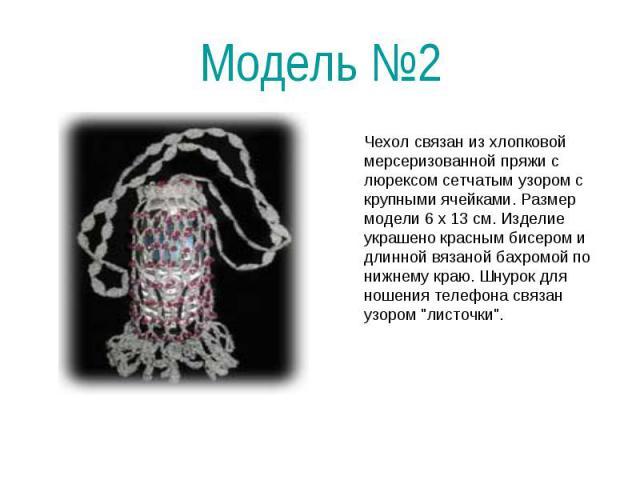 Модель №2 Чехол связан из хлопковой мерсеризованной пряжи с люрексом сетчатым узором с крупными ячейками. Размер модели 6 х 13 см. Изделие украшено красным бисером и длинной вязаной бахромой по нижнему краю. Шнурок для ношения телефона связан узором…
