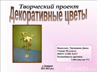 Декоративные цветы Творческий проект Выполнил: Таушканов ДанилУченик 9Б классаМБ