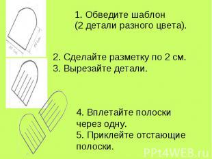 1. Обведите шаблон (2 детали разного цвета). 2. Сделайте разметку по 2 см.3. Выр