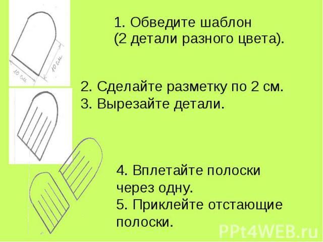 1. Обведите шаблон (2 детали разного цвета). 2. Сделайте разметку по 2 см.3. Вырезайте детали. 4. Вплетайте полоски через одну.5. Приклейте отстающие полоски.