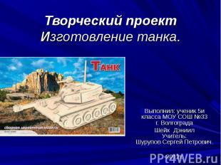 Творческий проектИзготовление танка.Выполнил: ученик 5и класса МОУ СОШ №33г. Вол