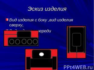 Эскиз изделия Вид изделия с боку ,вид изделия сверху,Вид изделия спереди