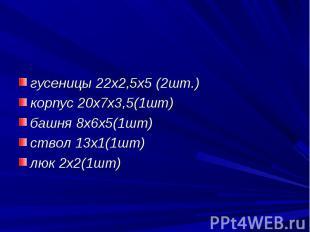 гусеницы 22х2,5х5 (2шт.)корпус 20х7х3,5(1шт)башня 8х6х5(1шт)ствол 13х1(1шт)люк 2