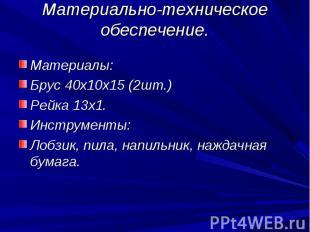 Материально-техническое обеспечение.Материалы:Брус 40х10х15 (2шт.)Рейка 13х1.Инс