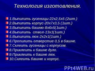 Технология изготовления. 1.Выпилить гусеницы-22х2,5х5 (2шт.)2.Выпилить корпус-20