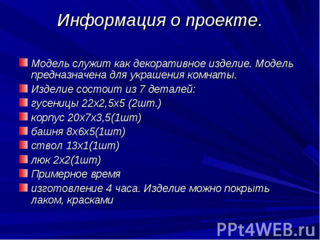 Информация о проекте. Модель служит как декоративное изделие. Модель предназначена для украшения комнаты.Изделие состоит из 7 деталей:гусеницы 22х2,5х5 (2шт.)корпус 20х7х3,5(1шт)башня 8х6х5(1шт)ствол 13х1(1шт)люк 2х2(1шт)Примерное времяизготовление …
