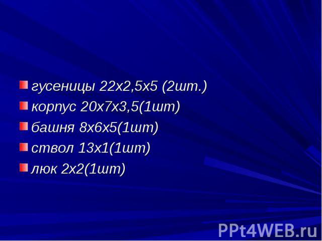 гусеницы 22х2,5х5 (2шт.)корпус 20х7х3,5(1шт)башня 8х6х5(1шт)ствол 13х1(1шт)люк 2х2(1шт)