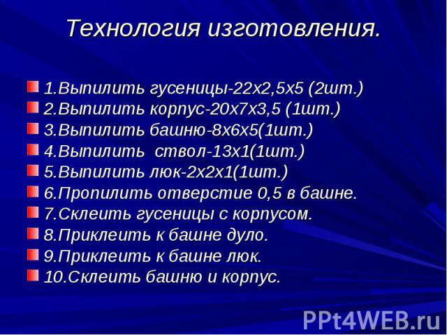 Технология изготовления. 1.Выпилить гусеницы-22х2,5х5 (2шт.)2.Выпилить корпус-20х7х3,5 (1шт.)3.Выпилить башню-8х6х5(1шт.)4.Выпилить ствол-13х1(1шт.)5.Выпилить люк-2х2х1(1шт.)6.Пропилить отверстие 0,5 в башне.7.Склеить гусеницы с корпусом.8.Приклеить…
