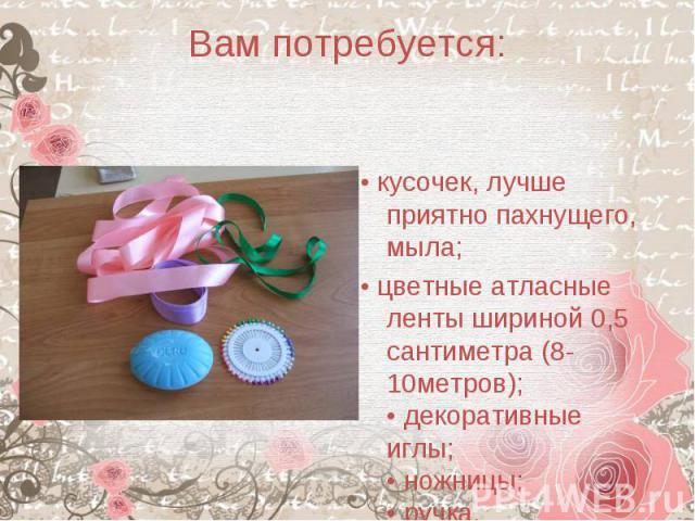 Вам потребуется: • кусочек, лучше приятно пахнущего, мыла;• цветные атласные ленты шириной 0,5 сантиметра (8-10метров);• декоративные иглы;• ножницы;• ручка.