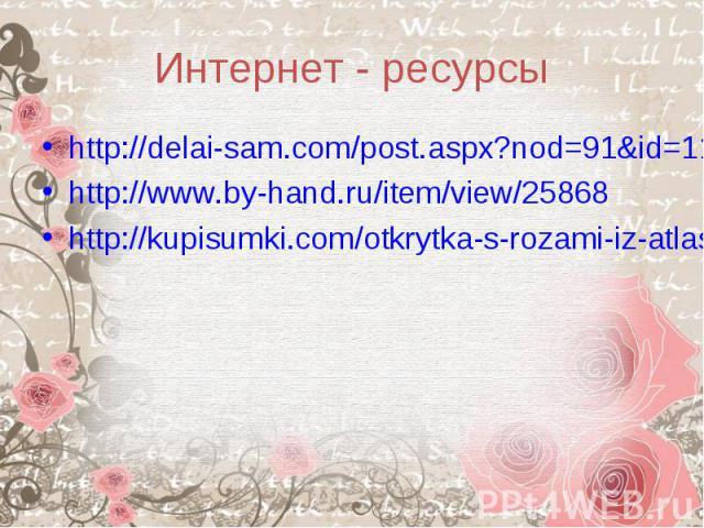Интернет - ресурсыhttp://delai-sam.com/post.aspx?nod=91&id=1189http://www.by-hand.ru/item/view/25868http://kupisumki.com/otkrytka-s-rozami-iz-atlasnoj-tesmy.html