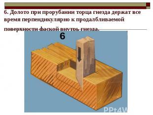 6. Долото при прорубании торца гнезда держат все время перпендикулярно к продалб