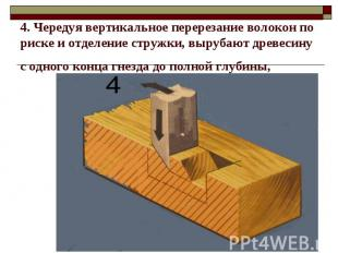 4. Чередуя вертикальное перерезание волокон по риске и отделение стружки, выруба
