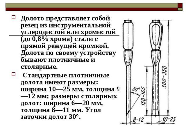 Долото представляет собой резец из инструментальной углеродистой или хромистой (до 0,8% хрома) стали с прямой режущей кромкой. Долота по своему устройству бывают плотничные и столярные. Стандартные плотничные долота имеют размеры: ширина 10—25 мм, т…