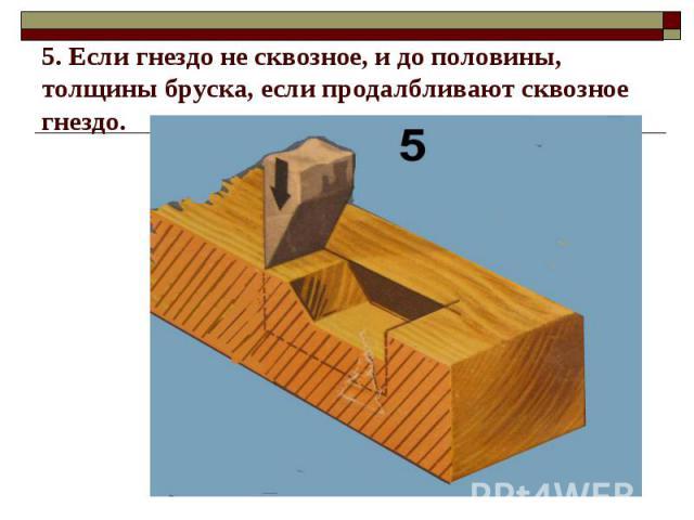 5. Если гнездо не сквозное, и до половины, толщины бруска, если продалбливают сквозное гнездо.