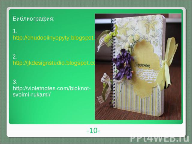 Библиография:1. http://chudoolinyopyty.blogspot.com/2011/05/blog-post_17.html2. http://jkdesignstudio.blogspot.com/2011/07/blog-post_15.html3. http://violetnotes.com/bloknot-svoimi-rukami/