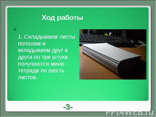 Ход работы 1.Складываем листы пополам и вкладываем друг в друга по три штуки, получаются мини-тетради по шесть листов.