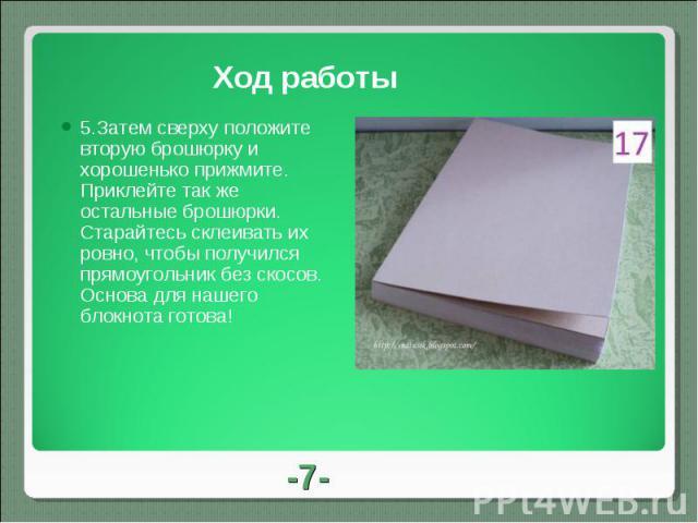 Ход работы 5.Затем сверху положите вторую брошюрку и хорошенько прижмите. Приклейте так же остальные брошюрки. Старайтесь склеивать их ровно, чтобы получился прямоугольник без скосов.Основа для нашего блокнота готова!