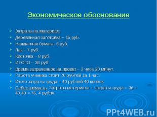 Экономическое обоснование Затраты на материал:Деревянная заготовка – 15 руб.Нажд