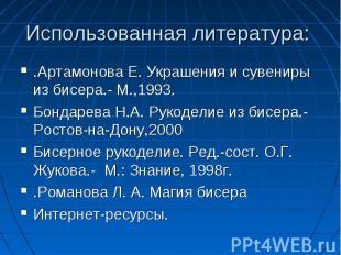 Использованная литература: .Артамонова Е. Украшения и сувениры из бисера.- М.,19