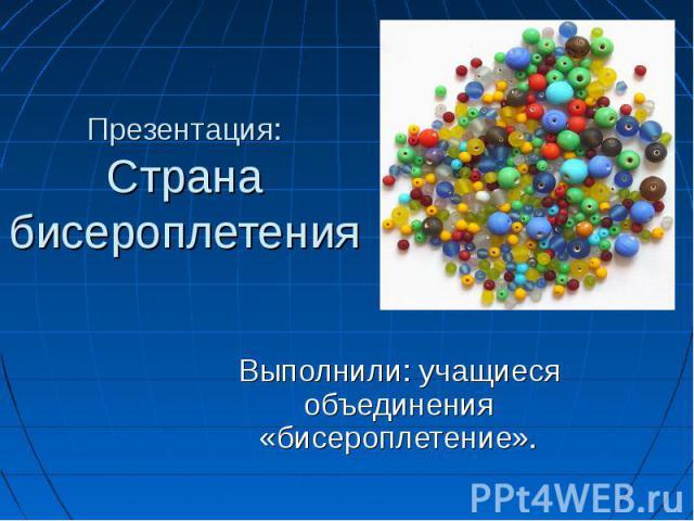 Презентация:Страна бисероплетения Выполнили: учащиеся объединения «бисероплетение».