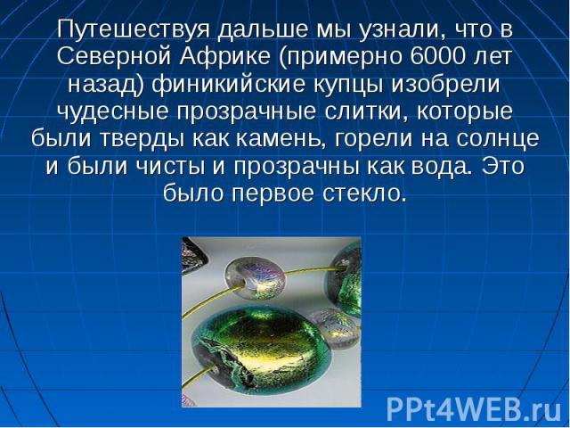 Путешествуя дальше мы узнали, что в Северной Африке (примерно 6000 лет назад) финикийские купцы изобрели чудесные прозрачные слитки, которые были тверды как камень, горели на солнце и были чисты и прозрачны как вода. Это было первое стекло.