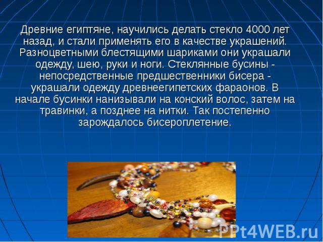 Древние египтяне, научились делать стекло 4000 лет назад, и стали применять его в качестве украшений. Разноцветными блестящими шариками они украшали одежду, шею, руки и ноги. Стеклянные бусины - непосредственные предшественники бисера - украшали оде…
