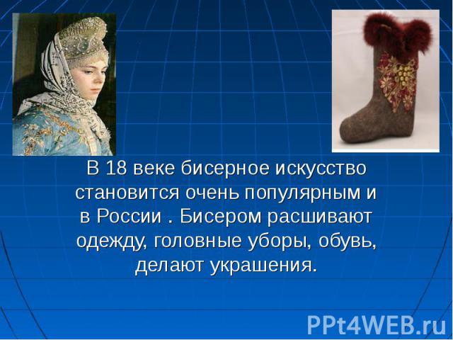В 18 веке бисерное искусство становится очень популярным и в России . Бисером расшивают одежду, головные уборы, обувь, делают украшения.
