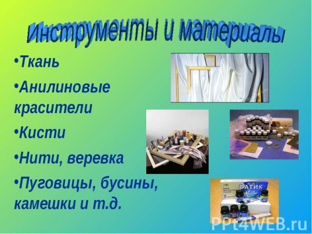Инструменты и материалы ТканьАнилиновые красителиКистиНити, веревкаПуговицы, бусины, камешки и т.д.
