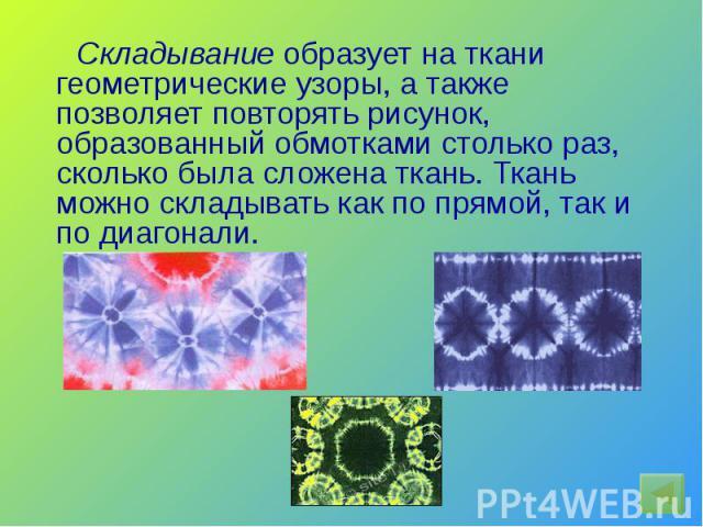 Складывание образует на ткани геометрические узоры, а также позволяет повторять рисунок, образованный обмотками столько раз, сколько была сложена ткань. Ткань можно складывать как по прямой, так и по диагонали.