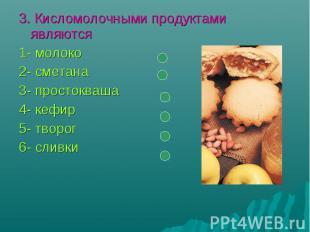 3. Кисломолочными продуктами являются1- молоко2- сметана3- простокваша4- кефир5-