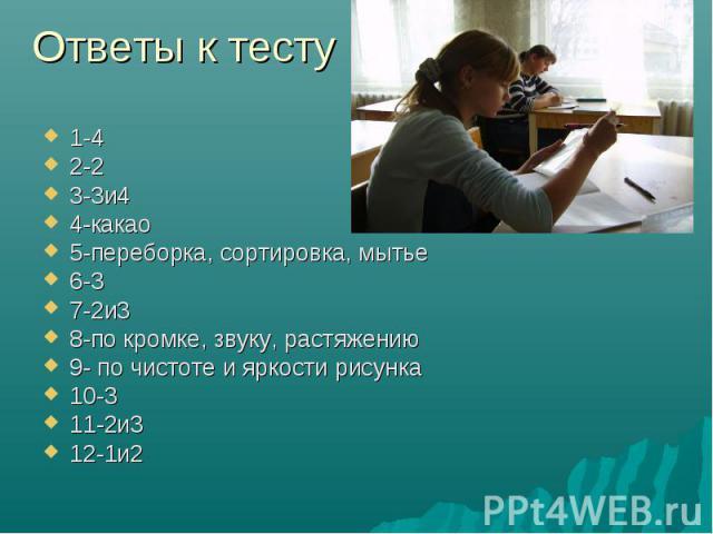 Ответы к тесту 1-42-23-3и44-какао5-переборка, сортировка, мытье6-37-2и38-по кромке, звуку, растяжению9- по чистоте и яркости рисунка10-311-2и312-1и2