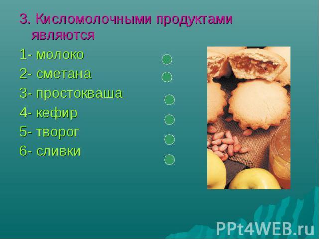 3. Кисломолочными продуктами являются1- молоко2- сметана3- простокваша4- кефир5- творог6- сливки