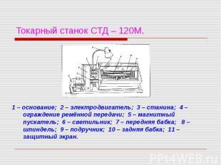 Токарный станок СТД – 120М. 1 – основание; 2 – электродвигатель; 3 – станина; 4